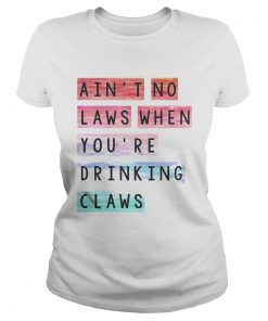 Aint no laws when youre drinking claws  Classic Ladies