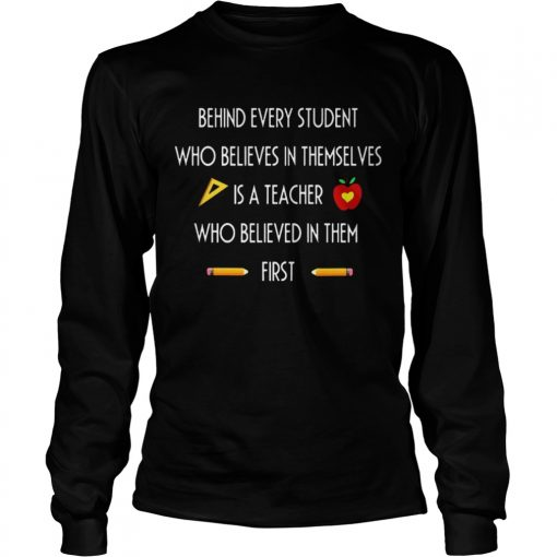 Behind Every Student Who Believes In Themselves Is A Teacher Who Believed In Them First Ts LongSleeve