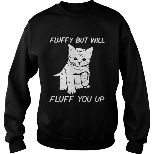 Cat fluffy but will flufe you up  Sweatshirt