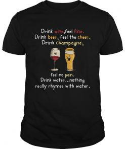 Drink Wine feel fine drink Beer feel the cheer drink Champagne  Unisex