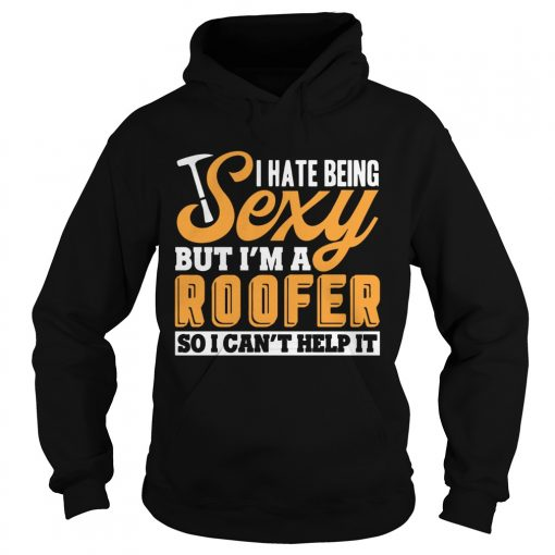 I Hate Being Sexy But Im A Roofer So I Cant Help It T Hoodie