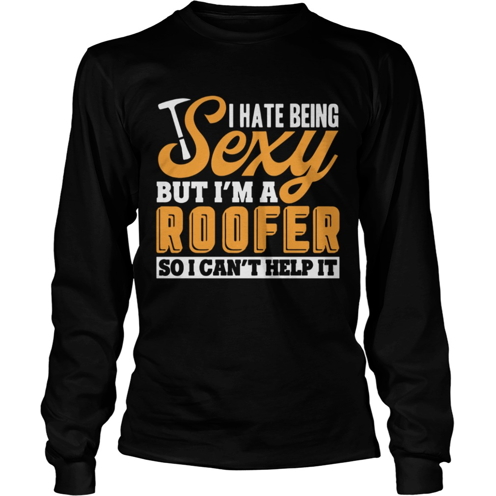 I Hate Being Sexy But Im A Roofer So I Cant Help It T LongSleeve
