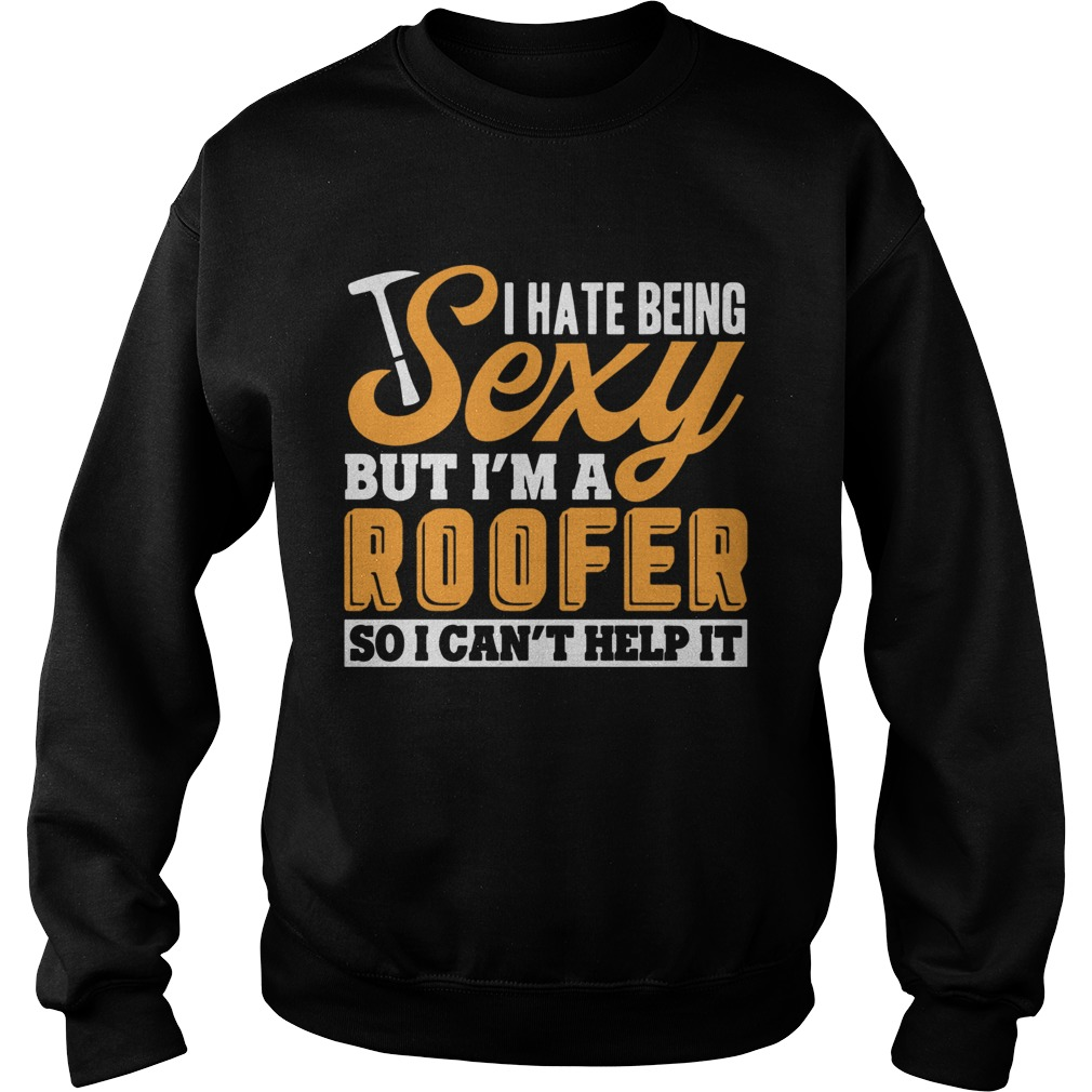 I Hate Being Sexy But Im A Roofer So I Cant Help It T Sweatshirt
