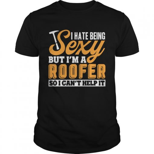 I Hate Being Sexy But Im A Roofer So I Cant Help It T Unisex