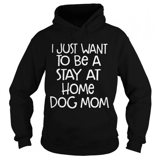 I Just Want To Be A Stay At Home Dog Mom Dogs Lovers Mothers Funny Sayings Shirts Hoodie