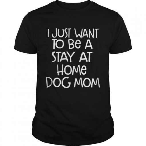 I Just Want To Be A Stay At Home Dog Mom Dogs Lovers Mothers Funny Sayings Shirts Unisex