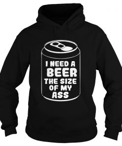 I need a beer the size of my ass  Hoodie