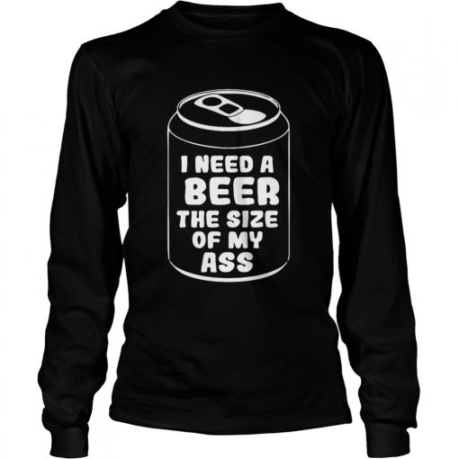 I need a beer the size of my ass  LongSleeve