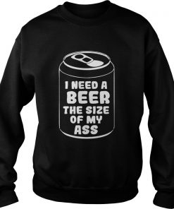 I need a beer the size of my ass  Sweatshirt