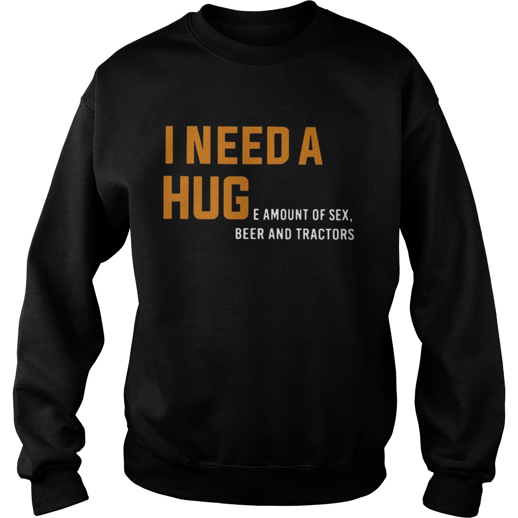 I need a huge amount of sex beer and tractors Sweatshirt