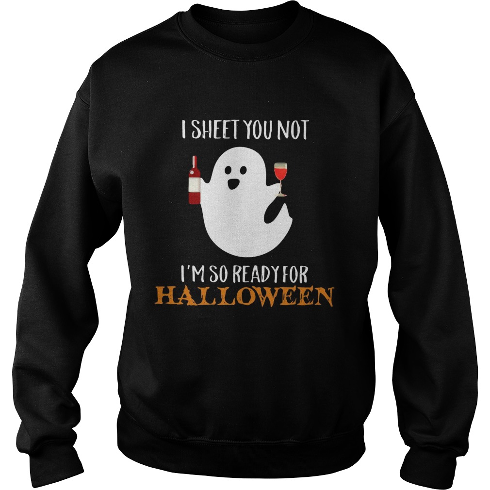 I sheet you not Im so ready for Halloween Sweatshirt