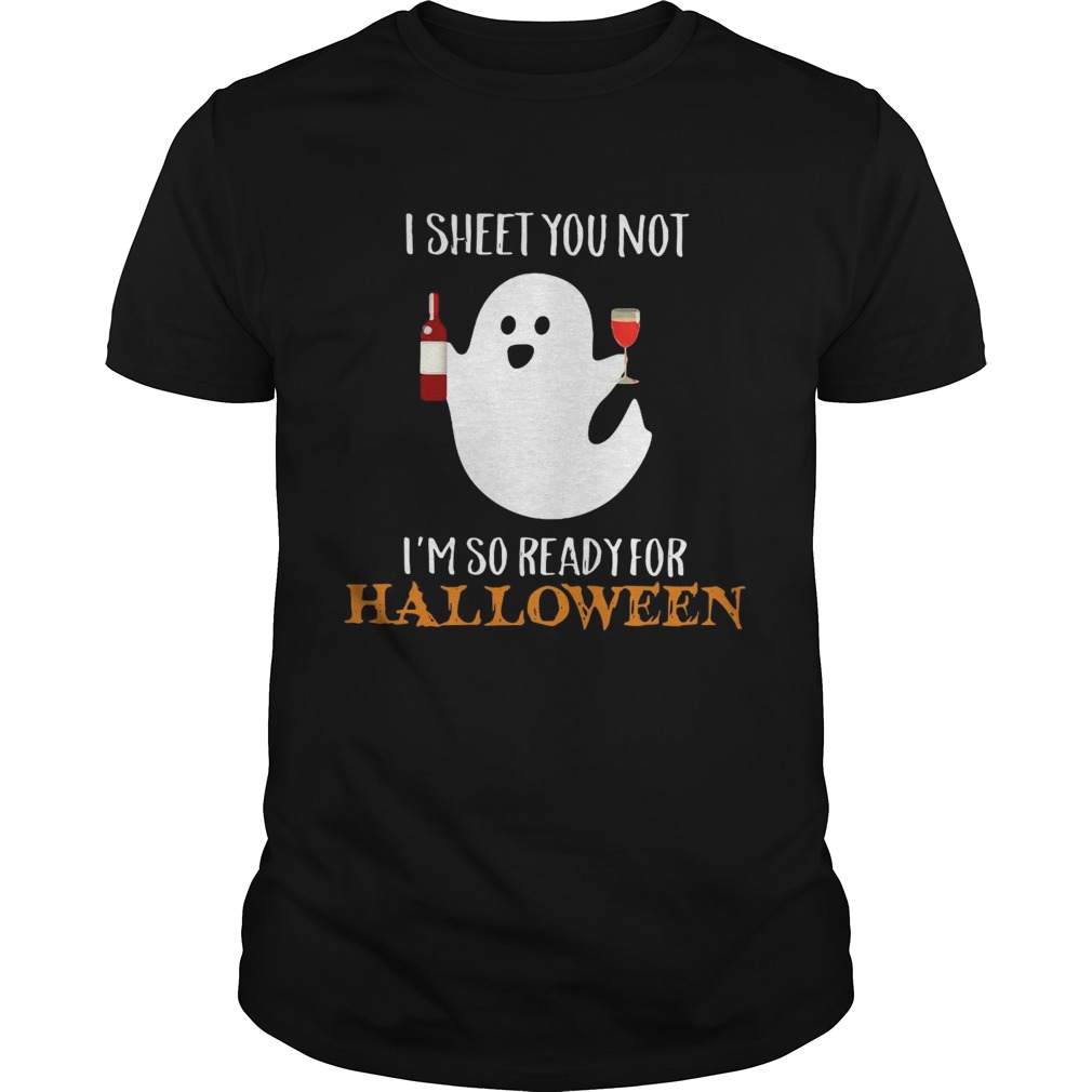 I sheet you not Im so ready for Halloween Unisex