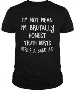 Im Not Mean Im Brutally Honest Truth Hurts Heres A Band Aid Funny Sayings Shitrs Unisex