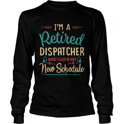 Im a retired dispatcher and I love my new schedule  LongSleeve