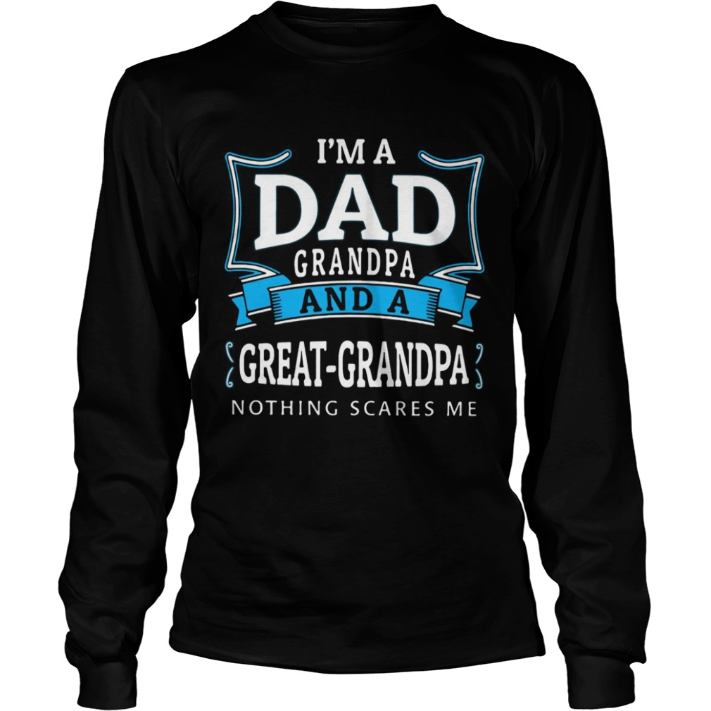 Im dad grandpa and a greatgrandpa nothing scares me LongSleeve