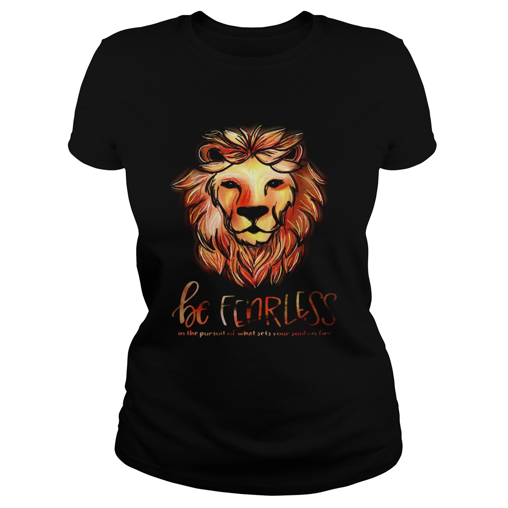 7feb198f Lion be fearless in the pursuit of what sets your soul on fire shirt