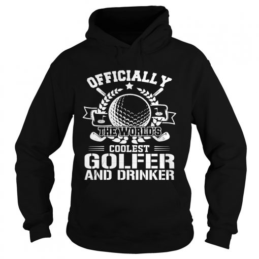 Officially The Worlds Coolest Golfer And Drinker Funny Golfing Lovers Shirts Hoodie