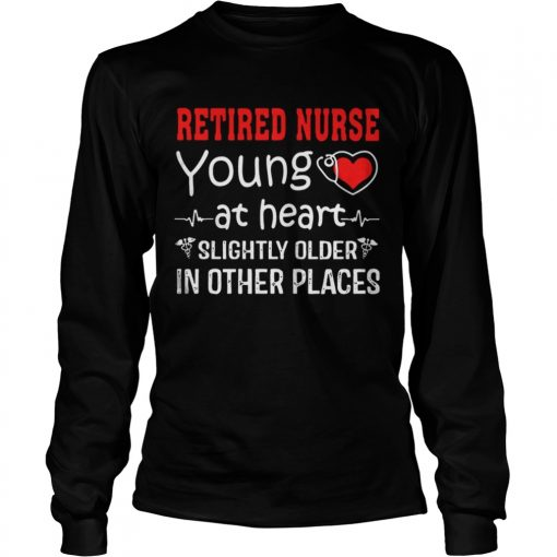 Retired Nurse Young At Heart Slightly Older In Other Places  LongSleeve