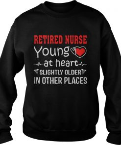 Retired Nurse Young At Heart Slightly Older In Other Places  Sweatshirt