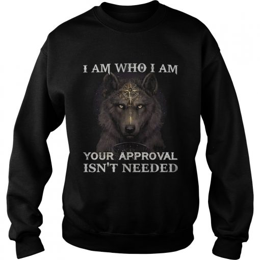 Wolf I am who I am your approval isnt needed  Sweatshirt