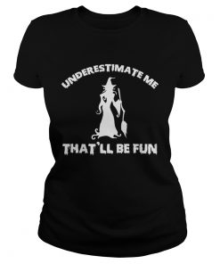 Womens Funny Witch HalloweenUnderestimate Me Thatll Be Fun TShirt Classic Ladies