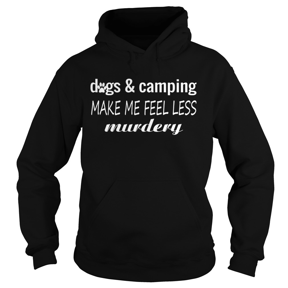 Dogs And Camping Make Me Feel Less Murdery Funny Shirt Hoodie