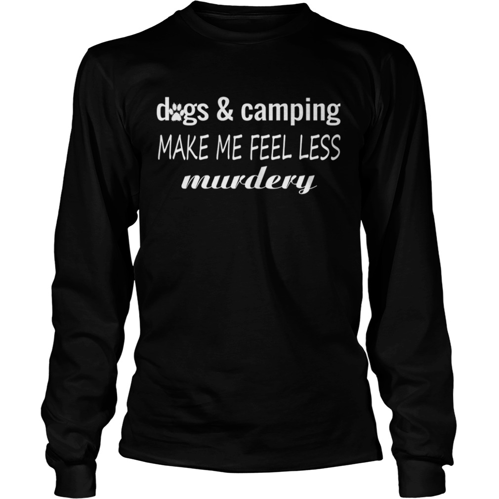 Dogs And Camping Make Me Feel Less Murdery Funny Shirt LongSleeve