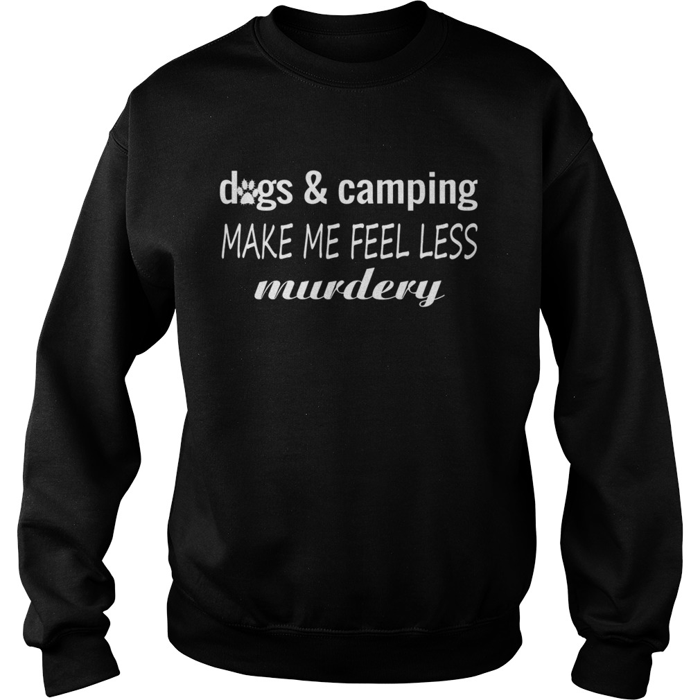 Dogs And Camping Make Me Feel Less Murdery Funny Shirt Sweatshirt