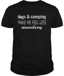 Dogs And Camping Make Me Feel Less Murdery Funny Shirt Unisex