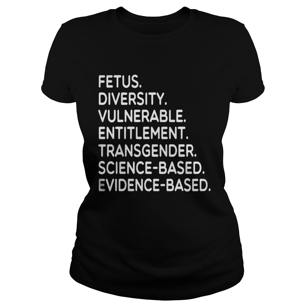 Fetus Diversity Vulnerable Entitlement Transgender Science Evidence Based Tee Shirt Classic Ladies