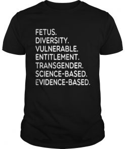Fetus Diversity Vulnerable Entitlement Transgender Science Evidence Based Tee Shirt Unisex