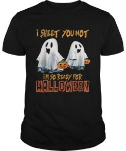 I Sheet You Not Im So Ready For Halloween Ghost  Unisex