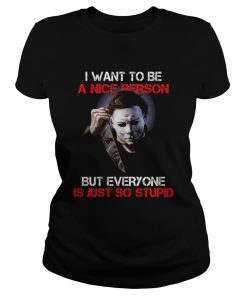 I want to be a nice person but everyone is just so stupid Michael Myers  Classic Ladies