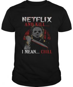 Michael Myers Netflix and kill I mean chill  Unisex