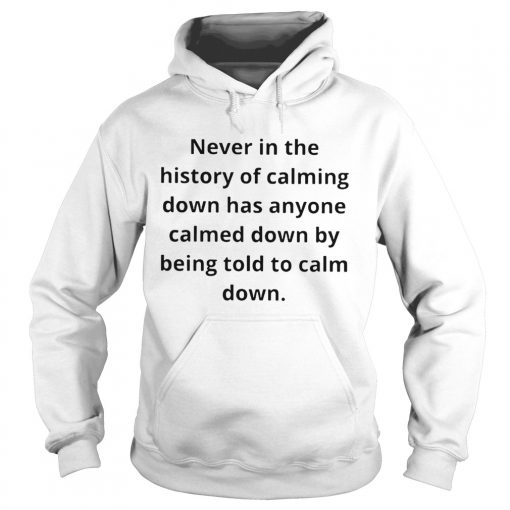 Never in the history of calming down has anyone calmed down  Hoodie