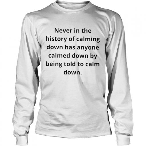 Never in the history of calming down has anyone calmed down  LongSleeve