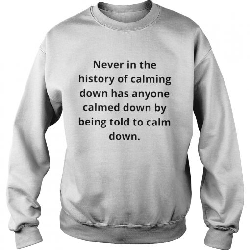Never in the history of calming down has anyone calmed down  Sweatshirt