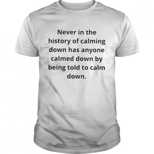 Never in the history of calming down has anyone calmed down  Unisex
