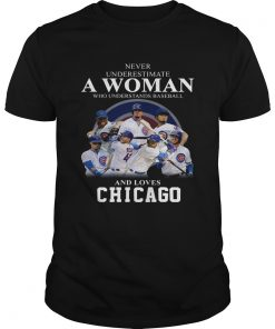 Never underestimate a woman who understands baseball and loves Chicago Cubs Shirt Unisex