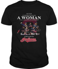 Never underestimate a woman who understands baseball and loves Indians Shirt Unisex
