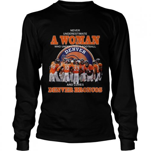 Never underestimate a woman who understands football and loves Denver Broncos  LongSleeve