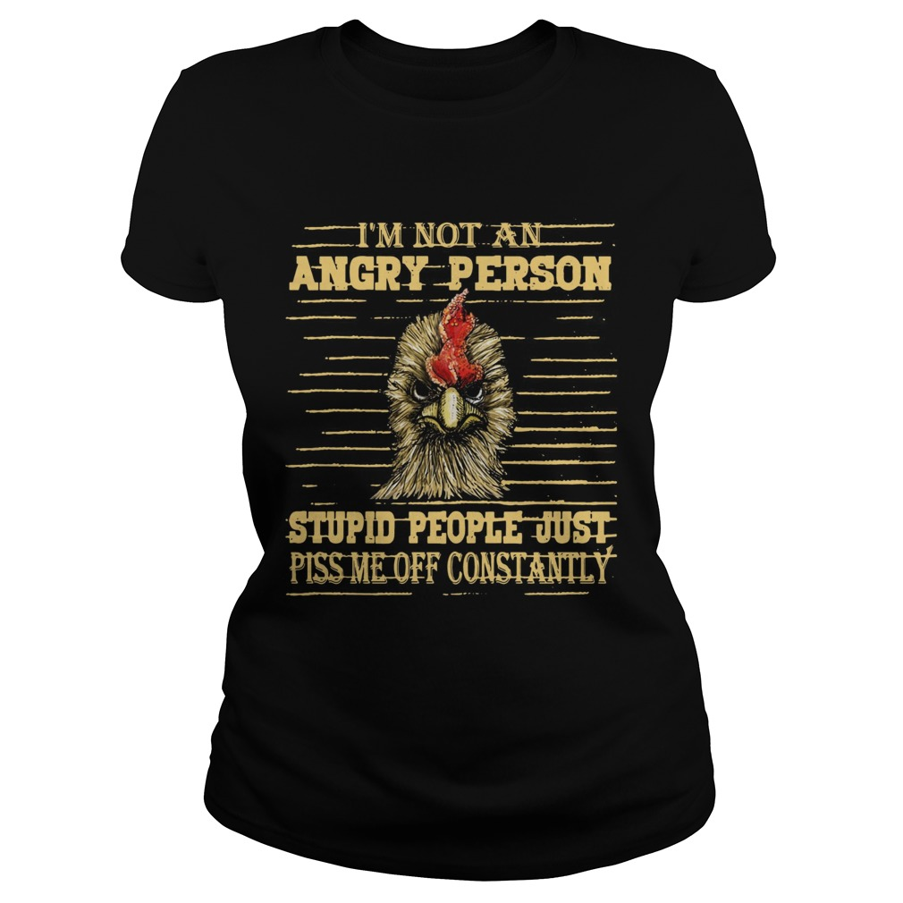 Rooster Im not an angry person stupid people Classic Ladies