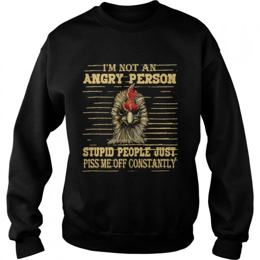 Rooster Im not an angry person stupid people  Sweatshirt