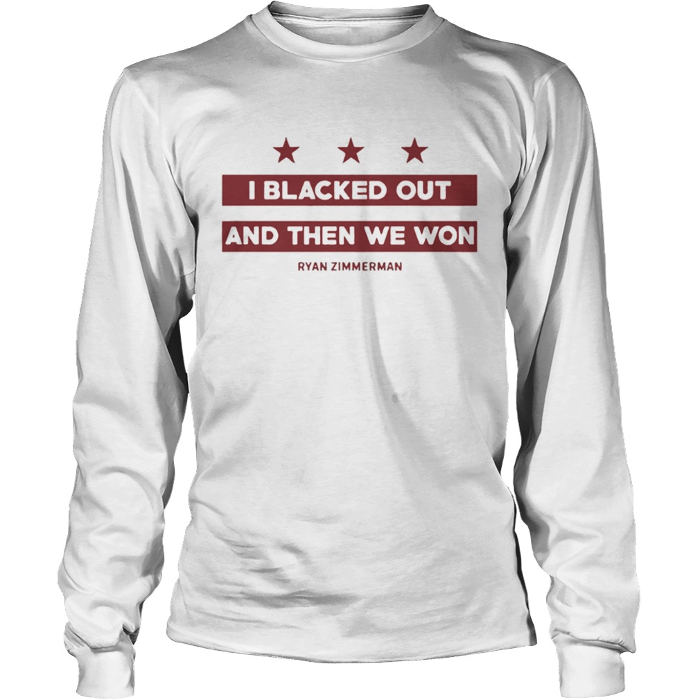 Ryan Zimmerman I Blacked Out And Then We Won T Shirt LongSleeve