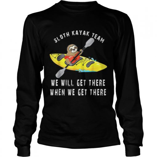 Sloth kayak team we will get there when we get there  LongSleeve