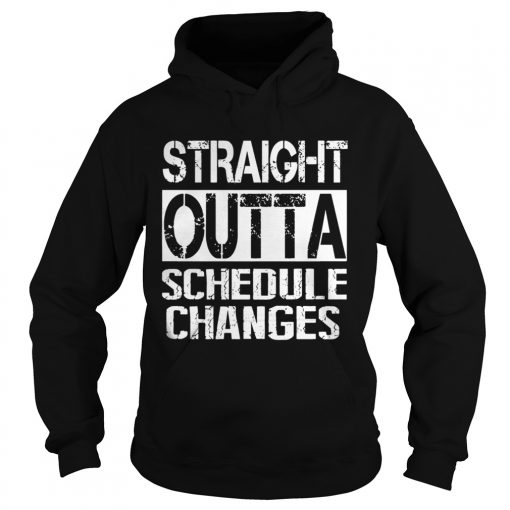 Staight outta schedule changes TShirt Hoodie