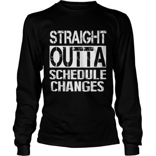 Staight outta schedule changes TShirt LongSleeve