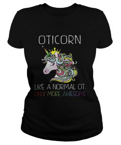 Unicorn Oticorn Like A Normal Ot Only More Awesome Shirt Classic Ladies