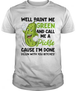 Well paint me green and call me a pickle cause Im done Dillin  Unisex