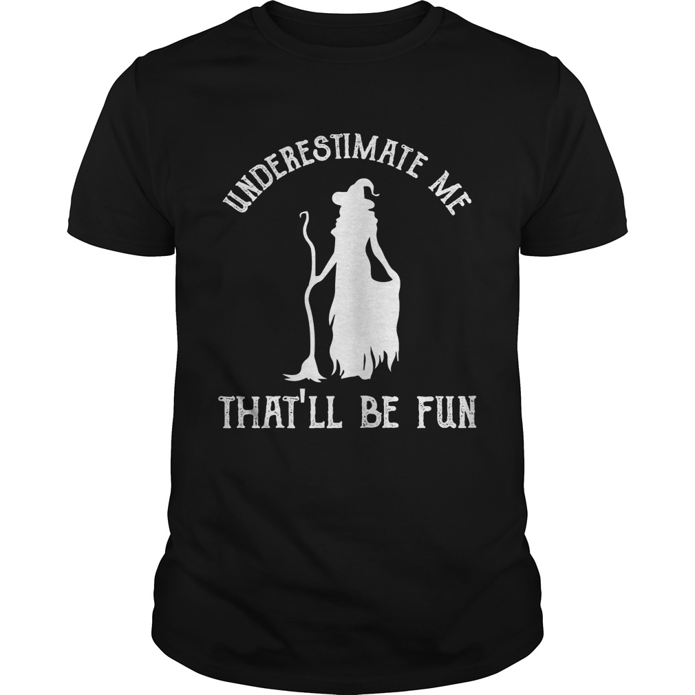 Womens Funny Witch HalloweenUnderestimate Me Thatll Be Fun TShirt Unisex